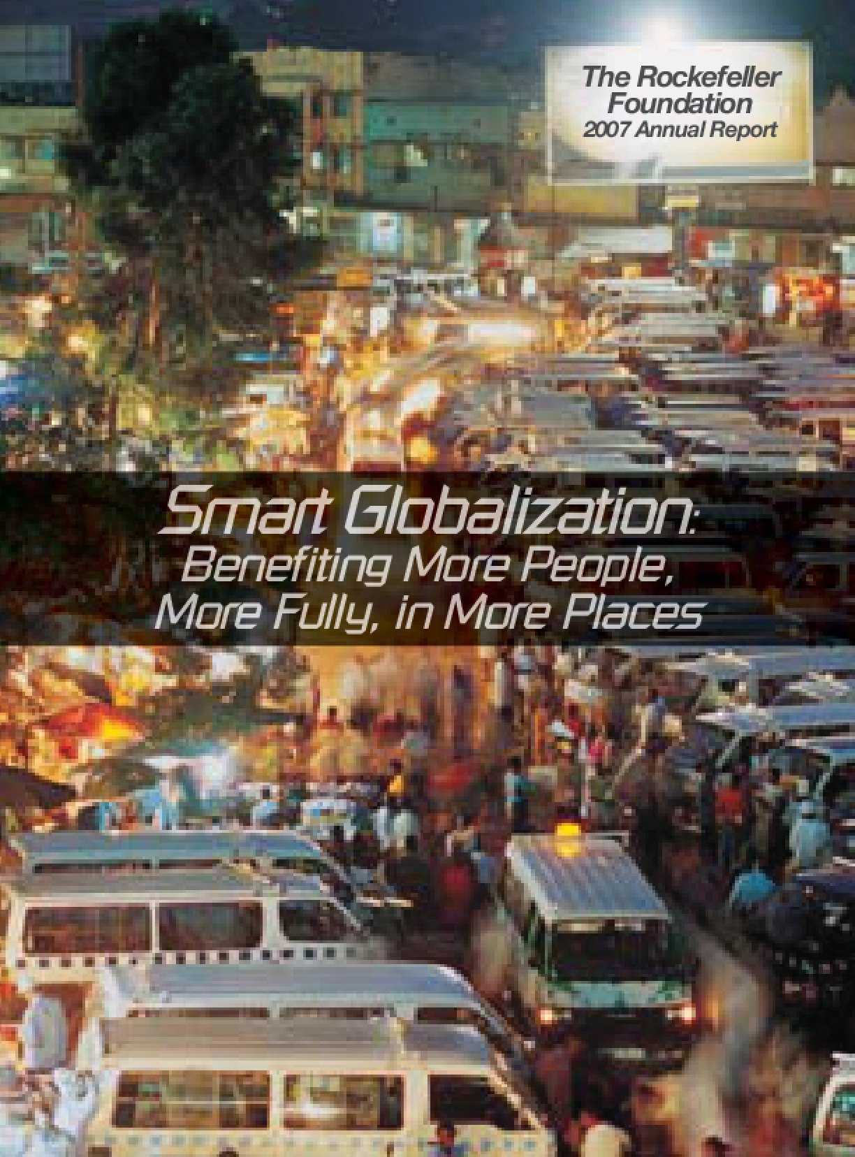 Rockefeller Foundation - 2007 Annual Report: Smart Globalization: Benefiting More People, More Fully, in More Places