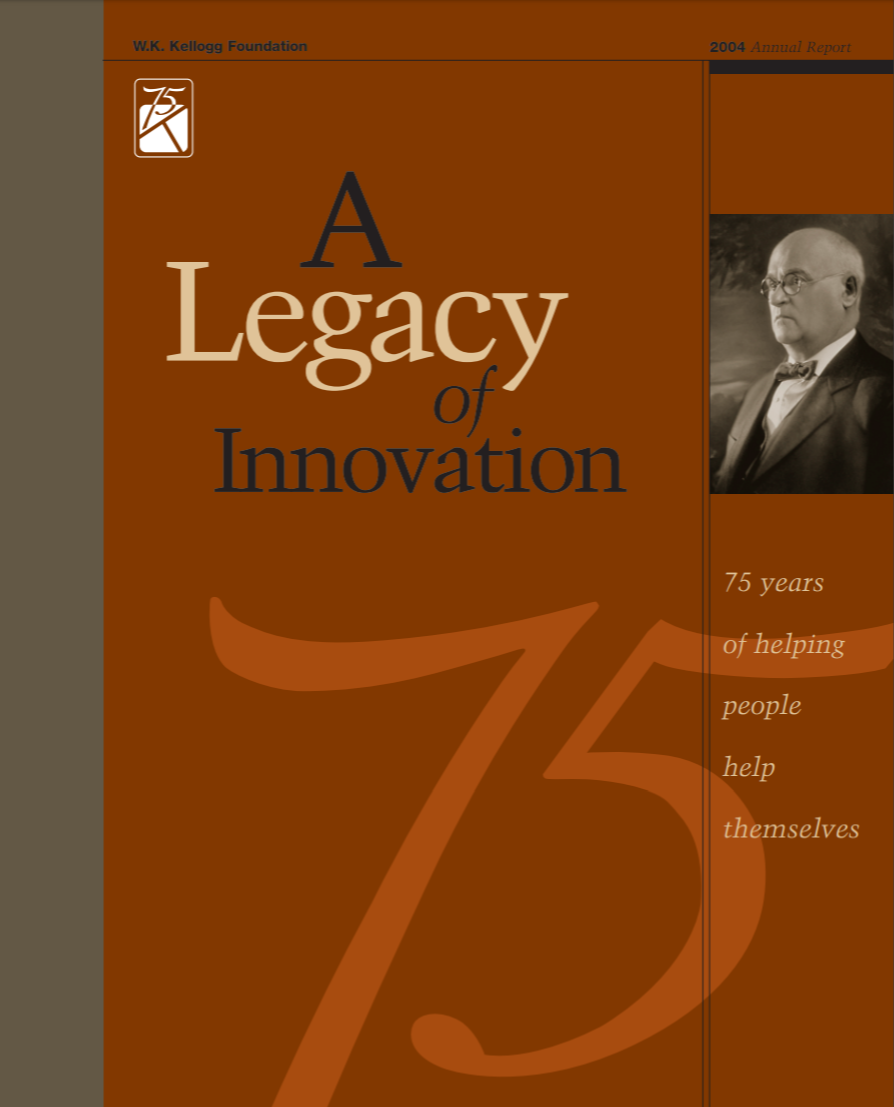 A Legacy of Innovation: 75 Years of Helping People Help Themselves, 2004 W.K. Kellogg Foundation Annual Report
