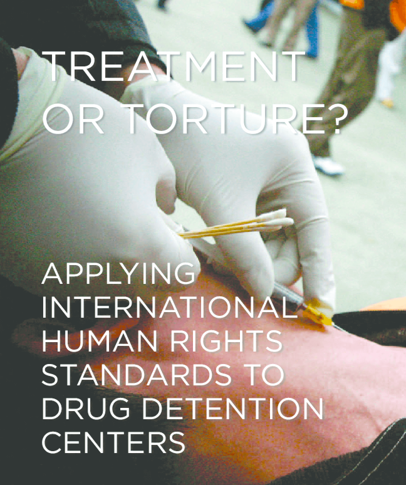 Treatment or Torture? Applying International Human Rights Standards to Drug Detention Centers