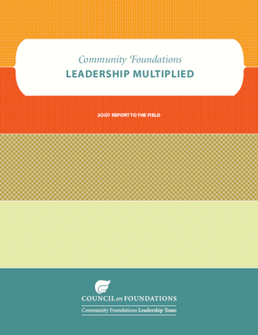 Community Foundations Leadership Multiplied, 2007 Report to the Field