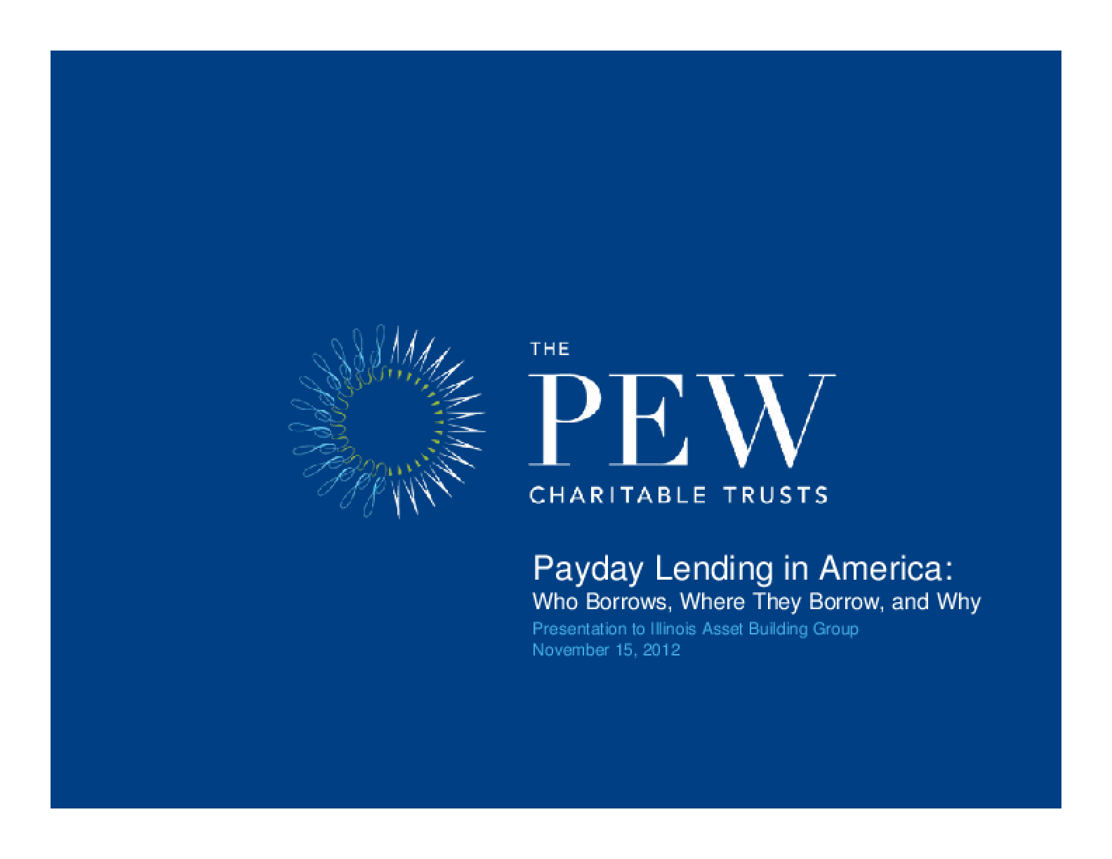 Payday Lending in America: Who Borrows, Where They Borrow, and Why - Presentation to Illinois Asset Building Group