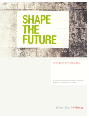 The Future of Foundations : A Study by Roland Berger Strategy Consultants on Behalf of Robert Bosch Stiftung