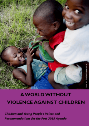 A World Without Violence Against Children: Children and Young People's Voices and Recommendations for the Post 2015 Agenda