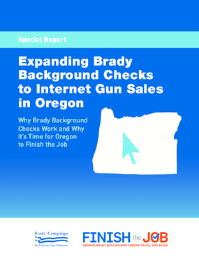 Expanding Brady Background Checks To Internet Gun Sales In Oregon: Why Brady Background Checks Work And Why It's Time For Oregon To Finish The Job