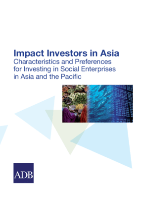 Impact Investors in Asia: Characteristics and Preferences for Investing in Social Enterprises in Asia and the Pacific