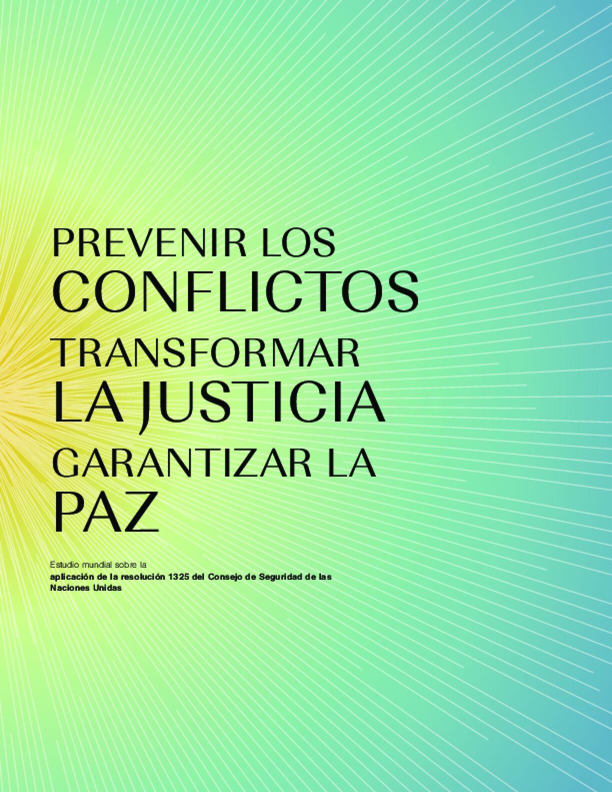 Prevenir los Conflictos Transformar la Justicia Garantizar la Paz: Estudio mundial sobre la aplicación de la resolución 1325 del Consejo de Seguridad de las Naciones Unidas