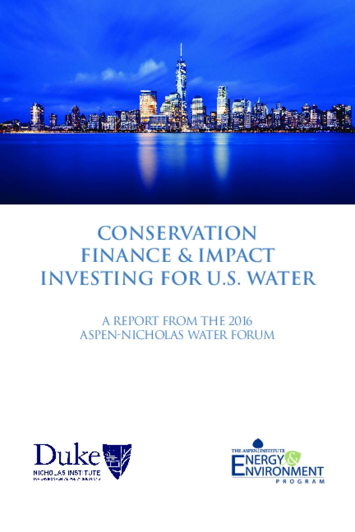 Conservation  Finance & Impact Invest for U.S. Water: A Report from the 2016 Aspen-Nicholas Water Forum