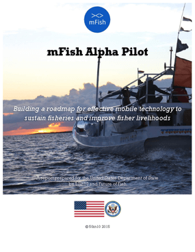 mFish Alpha Pilot: Building a Roadmap for Effective Mobile Technology to Sustain Fisheries and Improve Fisher Livelihoods.