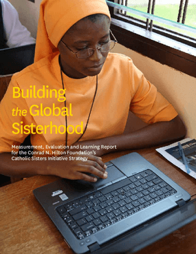 Building the Global Sisterhood: Measurement, Evaluation and Learning Report for the Conrad N. Hilton Foundation's Catholic Sisters Initiative Strategy