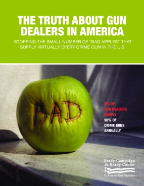 """The Truth about Gun Dealers in America: Stopping the Small Number of """"bad Apples"""" That Supply Virtually Every Crime Gun in the U.S."""