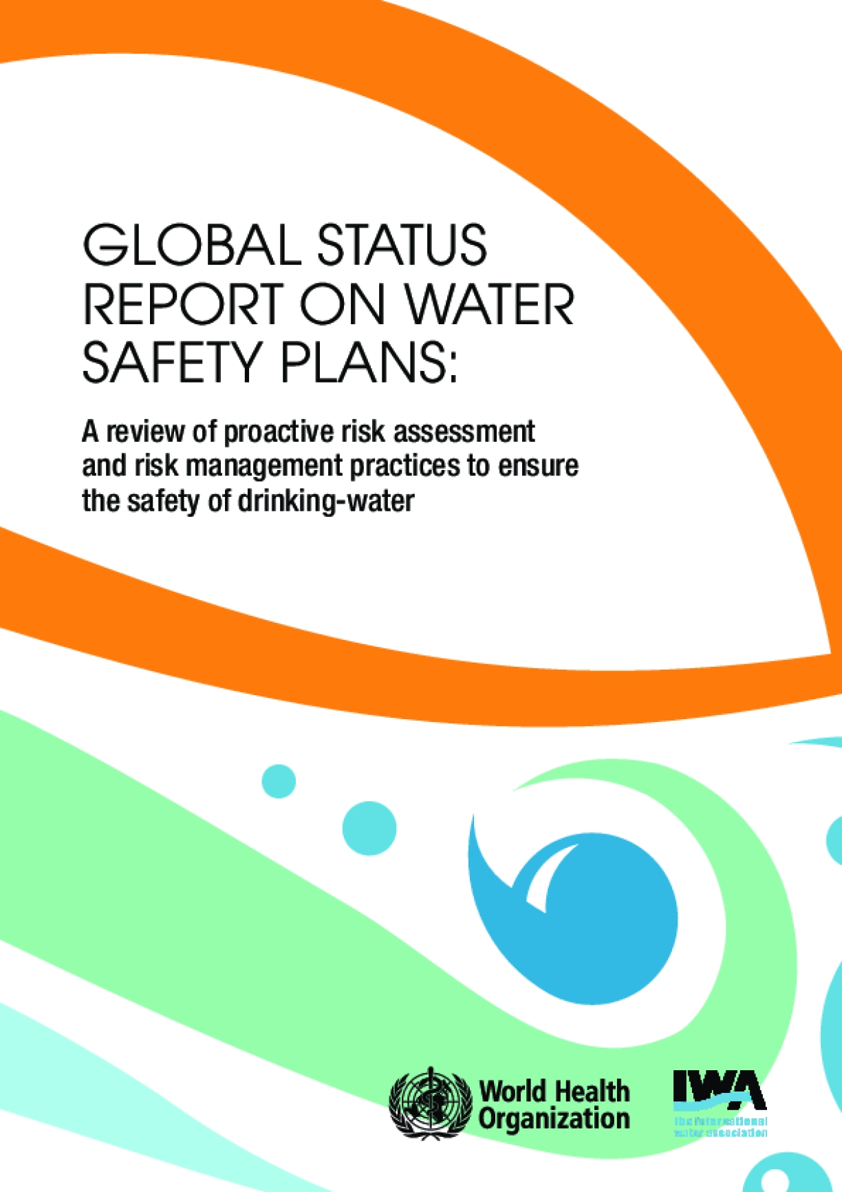 Global Status Report on Water Safety Plans: A Review of Proactive Risk Assessment and Risk Management Practices to Ensure the Safety of Drinking-Water