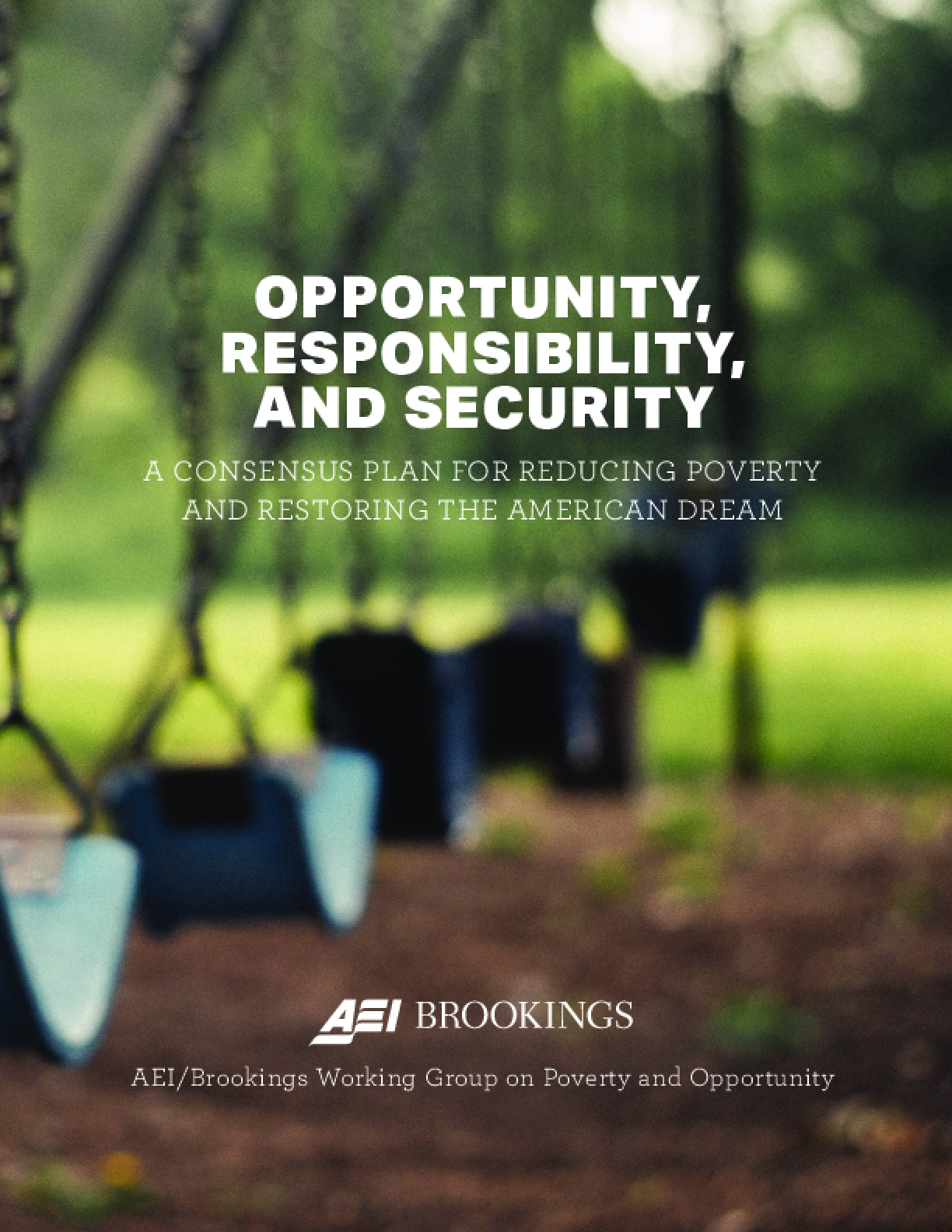 OPPORTUNITY, RESPONSIBILITY, AND SECURITY: A CONSENSUS PLAN FOR REDUCING POVERTY AND RESTORING THE AMERICAN DREAM