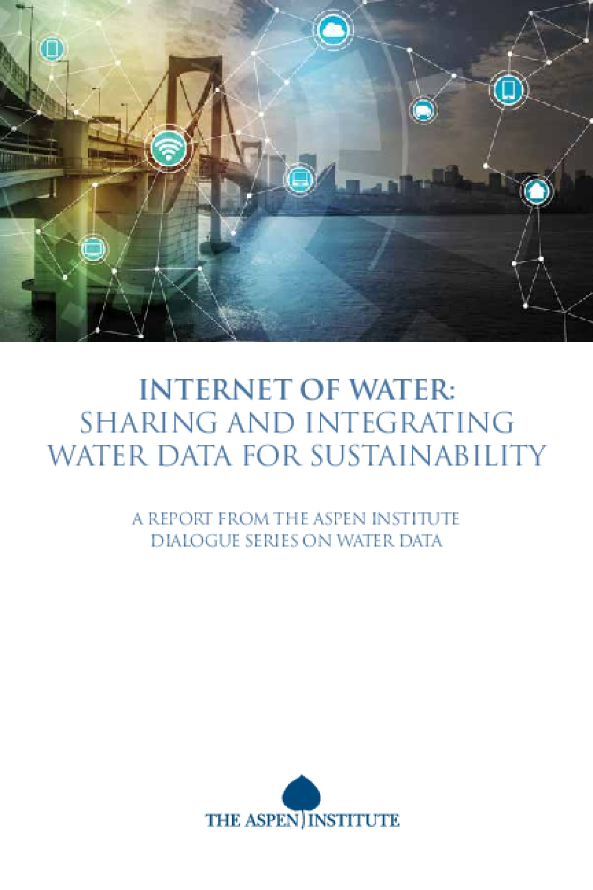 INTERNET OF WATER: Sharing and Integrating Water Data for Sustainability. A Report from the Aspen Institute Dialogue Series on Water Data