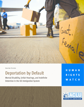 Deportation by Default: Mental Disability, Unfair Hearings, and Indefinite Detention in the US Immigration System