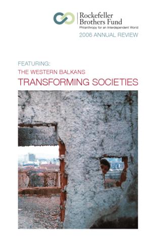 Rockefeller Brothers Fund - 2006 Annual Report: The Western Balkans, Transforming Societies