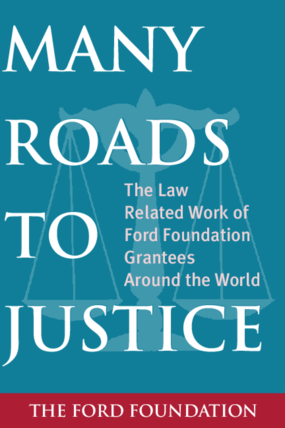 Many Roads to Justice: The Law Related Work of Ford Foundation Grantees Around the World